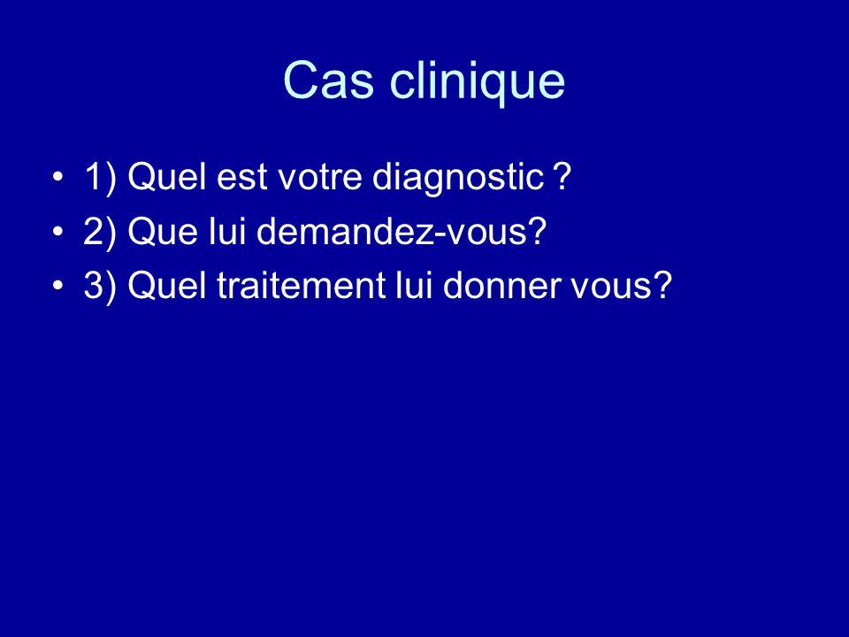 Cas clinique 1) Quel est votre diagnostic 2) Que lui demandez-vous