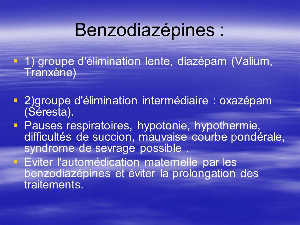 Benzodiazépines : 1) groupe d élimination lente, diazépam (Valium, Tranxène) 2)groupe d élimination intermédiaire : oxazépam (Séresta).