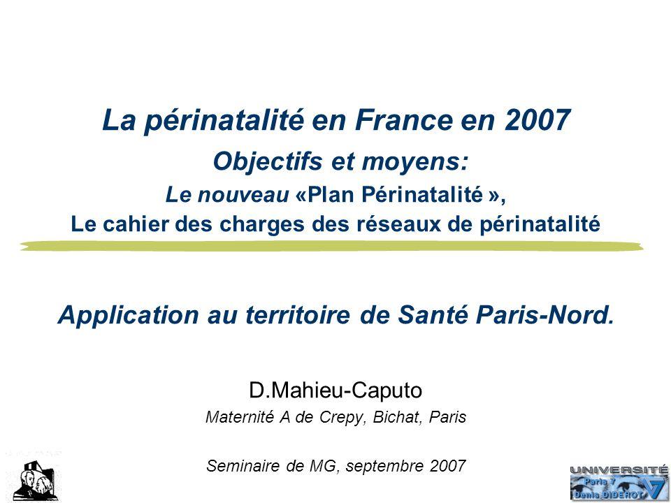 La périnatalité en France en 2007 Objectifs et moyens: Le nouveau «Plan Périnatalité », Le cahier des charges des réseaux de périnatalité Application au territoire de Santé Paris-Nord.
