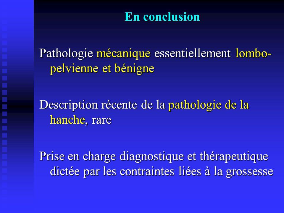 En conclusion Pathologie mécanique essentiellement lombo-pelvienne et bénigne. Description récente de la pathologie de la hanche, rare.