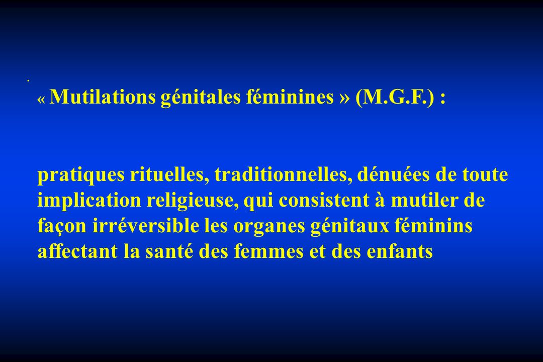 . « Mutilations génitales féminines » (M.G.F.) :