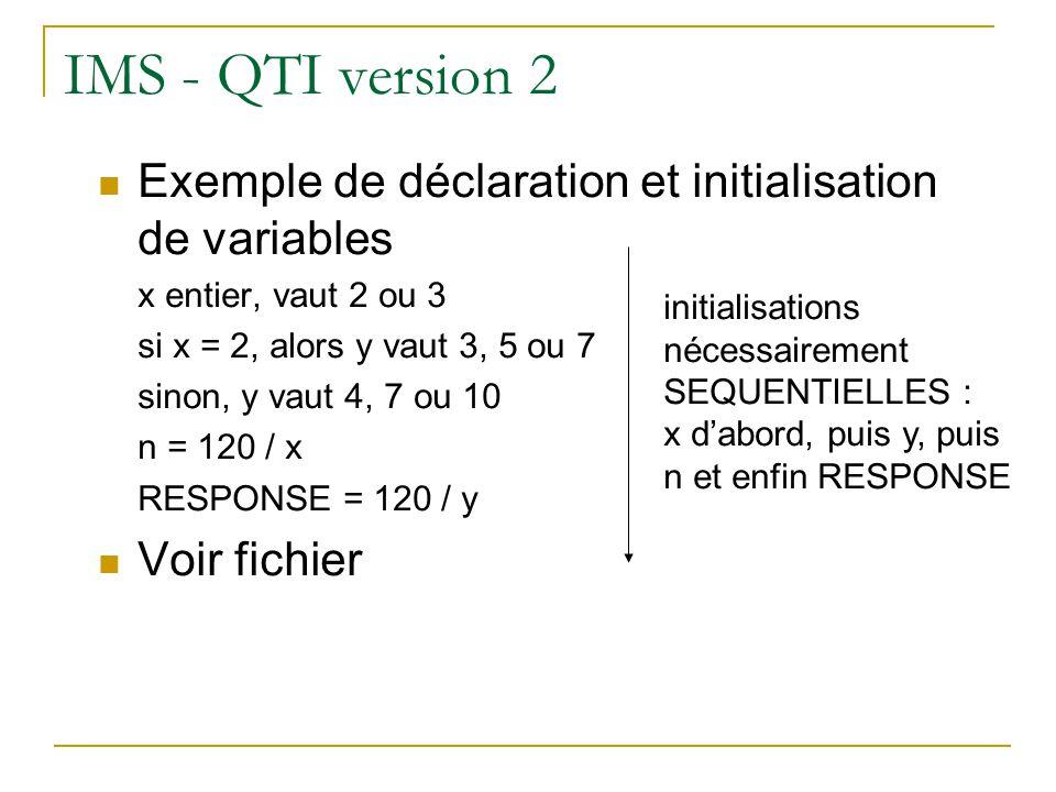 IMS - QTI version 2 Exemple de déclaration et initialisation de variables. x entier, vaut 2 ou 3. si x = 2, alors y vaut 3, 5 ou 7.