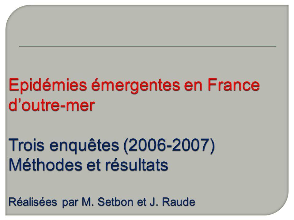 Epidémies émergentes en France d'outre-mer Trois enquêtes (2006-2007) Méthodes et résultats Réalisées par M.