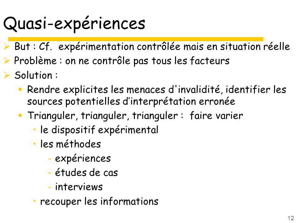 Quasi-expériences But : Cf. expérimentation contrôlée mais en situation réelle. Problème : on ne contrôle pas tous les facteurs.