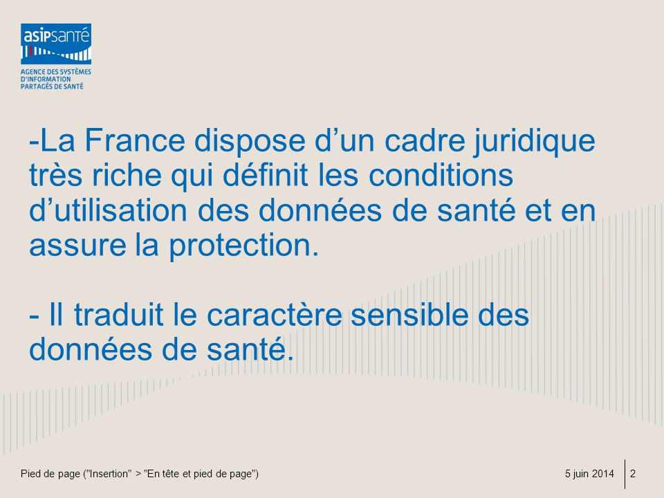 -La France dispose d'un cadre juridique très riche qui définit les conditions d'utilisation des données de santé et en assure la protection. - Il traduit le caractère sensible des données de santé.