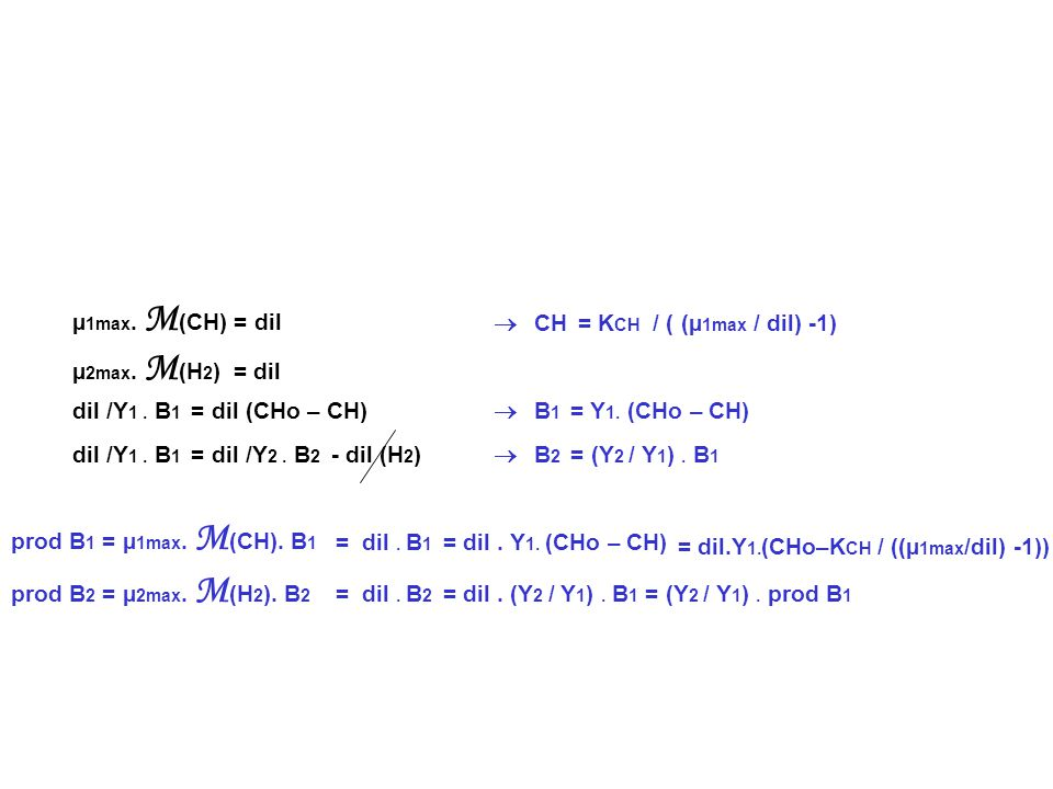 µ1max. M(CH) = dil µ2max. M(H2) = dil.  CH = KCH / ( (µ1max / dil) -1) dil /Y1 . B1 = dil (CHo – CH)