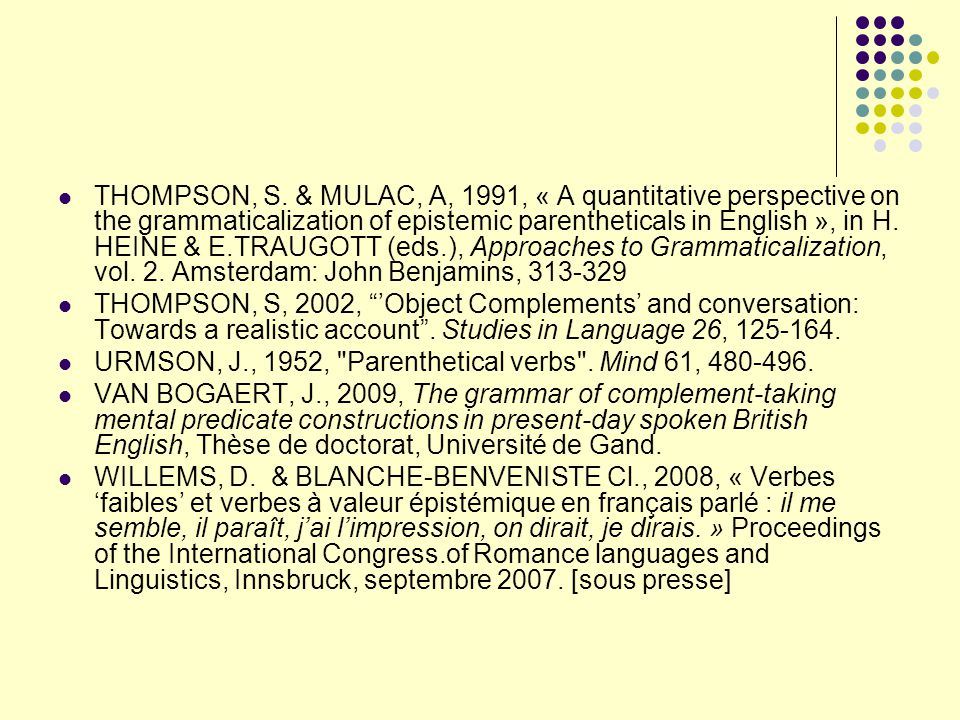 THOMPSON, S. & MULAC, A, 1991, « A quantitative perspective on the grammaticalization of epistemic parentheticals in English », in H. HEINE & E.TRAUGOTT (eds.), Approaches to Grammaticalization, vol. 2. Amsterdam: John Benjamins, 313-329