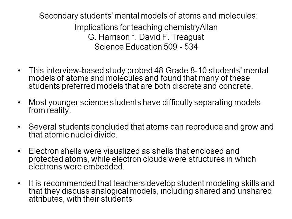Secondary students mental models of atoms and molecules: Implications for teaching chemistryAllan G. Harrison *, David F. Treagust Science Education 509 - 534