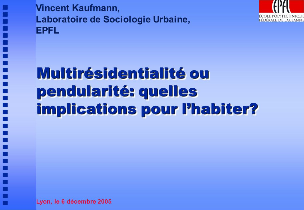 Vincent Kaufmann, Laboratoire de Sociologie Urbaine, EPFL. Multirésidentialité ou pendularité: quelles implications pour l'habiter