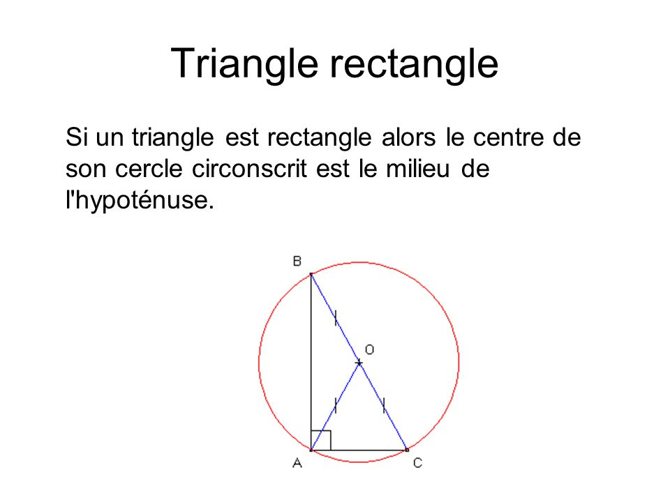 Triangle rectangle Si un triangle est rectangle alors le centre de son cercle circonscrit est le milieu de l hypoténuse.