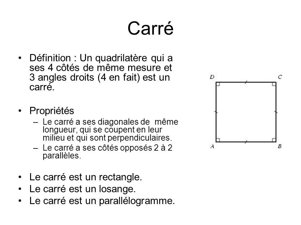 Carré Définition : Un quadrilatère qui a ses 4 côtés de même mesure et 3 angles droits (4 en fait) est un carré.