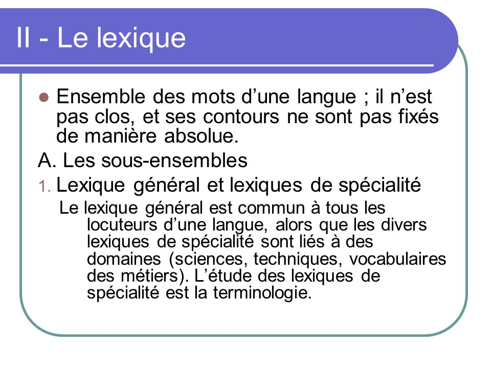 II - Le lexique Ensemble des mots d'une langue ; il n'est pas clos, et ses contours ne sont pas fixés de manière absolue.