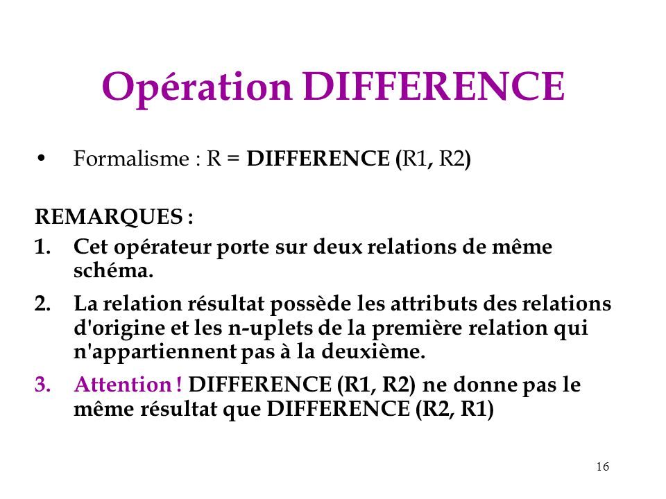Opération DIFFERENCE Formalisme : R = DIFFERENCE (R1, R2) REMARQUES :