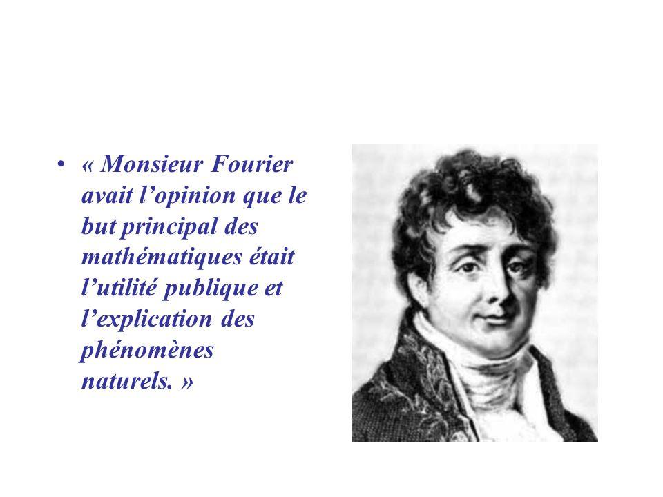 « Monsieur Fourier avait l'opinion que le but principal des mathématiques était l'utilité publique et l'explication des phénomènes naturels. »
