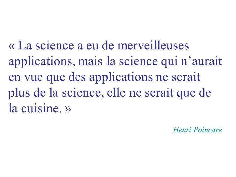 « La science a eu de merveilleuses applications, mais la science qui n'aurait en vue que des applications ne serait plus de la science, elle ne serait que de la cuisine. »