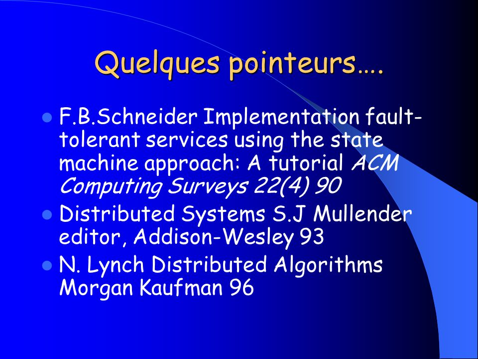 Quelques pointeurs…. F.B.Schneider Implementation fault-tolerant services using the state machine approach: A tutorial ACM Computing Surveys 22(4) 90.