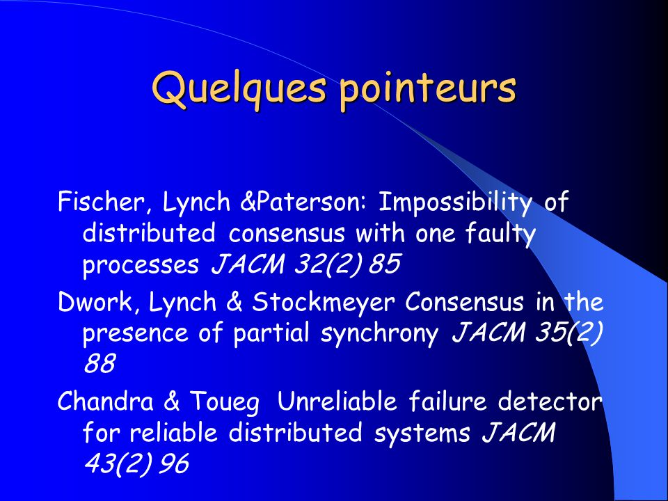 Quelques pointeurs Fischer, Lynch &Paterson: Impossibility of distributed consensus with one faulty processes JACM 32(2) 85.