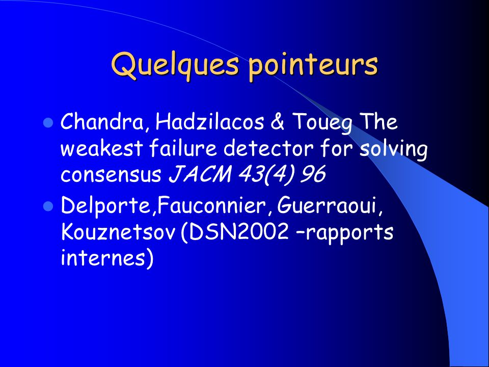 Quelques pointeurs Chandra, Hadzilacos & Toueg The weakest failure detector for solving consensus JACM 43(4) 96.