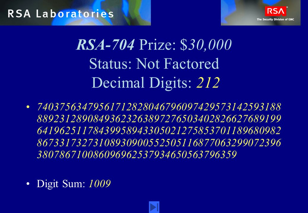 RSA-704 Prize: $30,000 Status: Not Factored Decimal Digits: 212