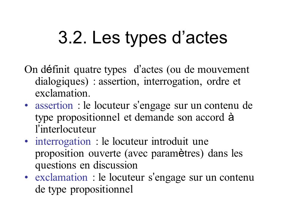 3.2. Les types d'actes On définit quatre types d'actes (ou de mouvement dialogiques) : assertion, interrogation, ordre et exclamation.