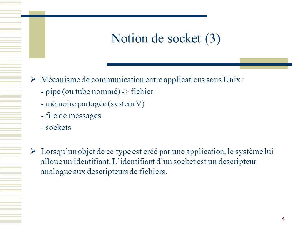 Notion de socket (3) Mécanisme de communication entre applications sous Unix : - pipe (ou tube nommé) -> fichier.