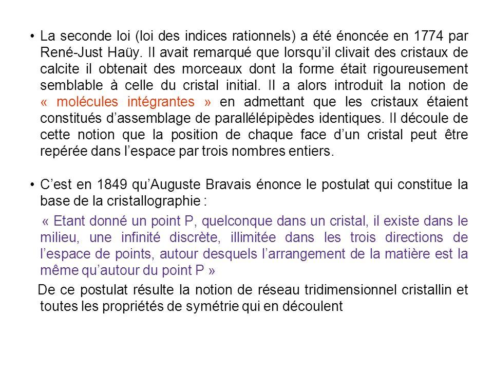 La seconde loi (loi des indices rationnels) a été énoncée en 1774 par René-Just Haüy. Il avait remarqué que lorsqu'il clivait des cristaux de calcite il obtenait des morceaux dont la forme était rigoureusement semblable à celle du cristal initial. Il a alors introduit la notion de « molécules intégrantes » en admettant que les cristaux étaient constitués d'assemblage de parallélépipèdes identiques. Il découle de cette notion que la position de chaque face d'un cristal peut être repérée dans l'espace par trois nombres entiers.