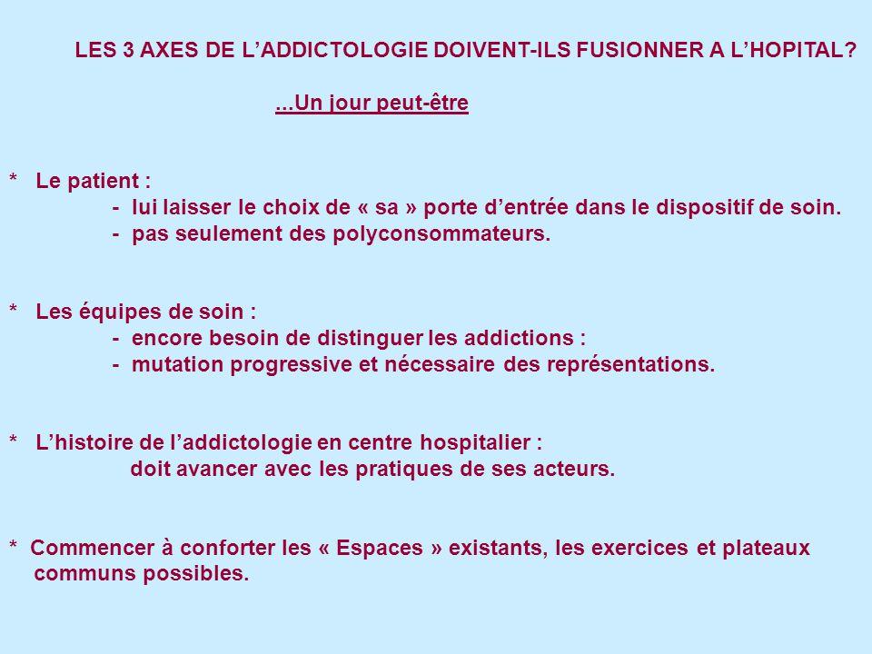 LES 3 AXES DE L'ADDICTOLOGIE DOIVENT-ILS FUSIONNER A L'HOPITAL