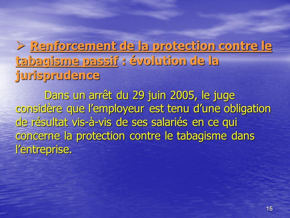 Renforcement de la protection contre le tabagisme passif : évolution de la jurisprudence Dans un arrêt du 29 juin 2005, le juge considère que l'employeur est tenu d'une obligation de résultat vis-à-vis de ses salariés en ce qui concerne la protection contre le tabagisme dans l'entreprise.