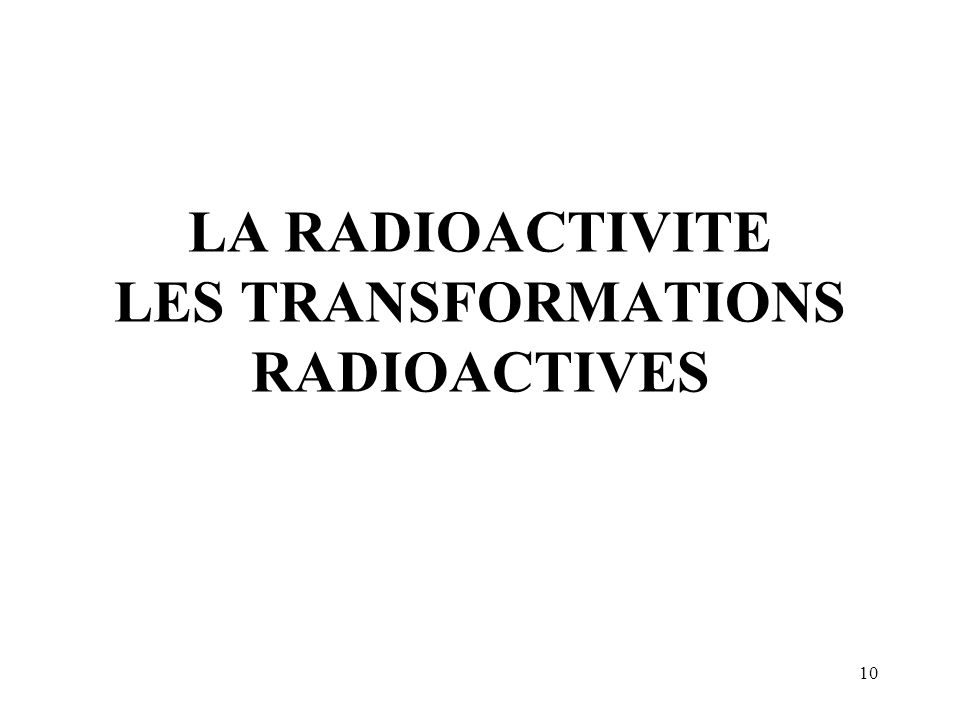 LA RADIOACTIVITE LES TRANSFORMATIONS RADIOACTIVES
