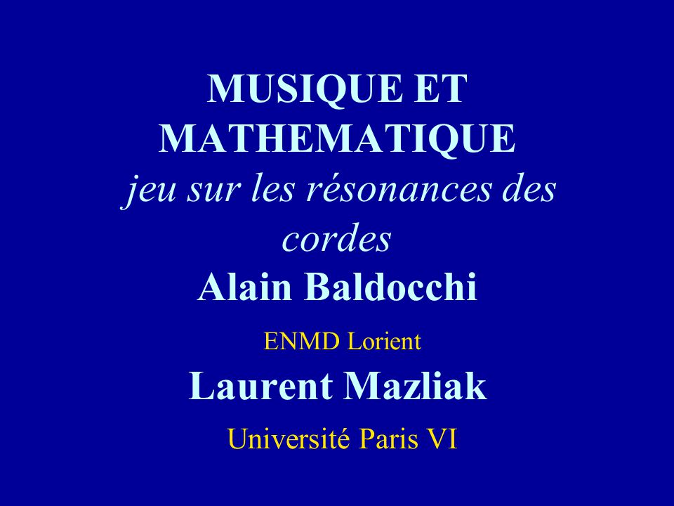 MUSIQUE ET MATHEMATIQUE jeu sur les résonances des cordes Alain Baldocchi ENMD Lorient Laurent Mazliak Université Paris VI