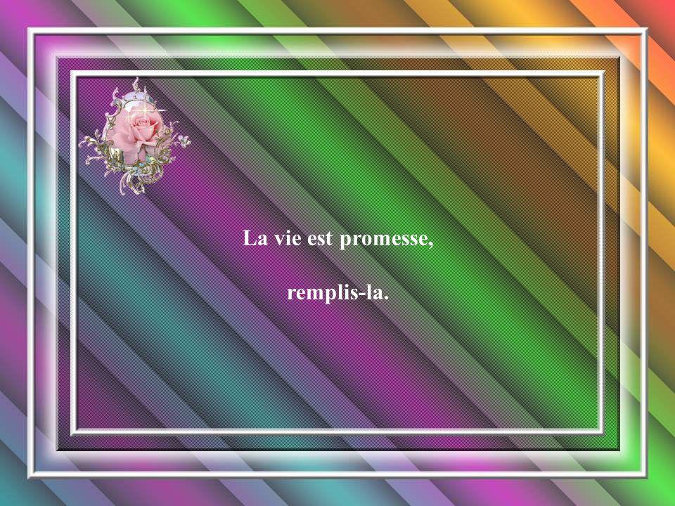 La vie est promesse, remplis-la.