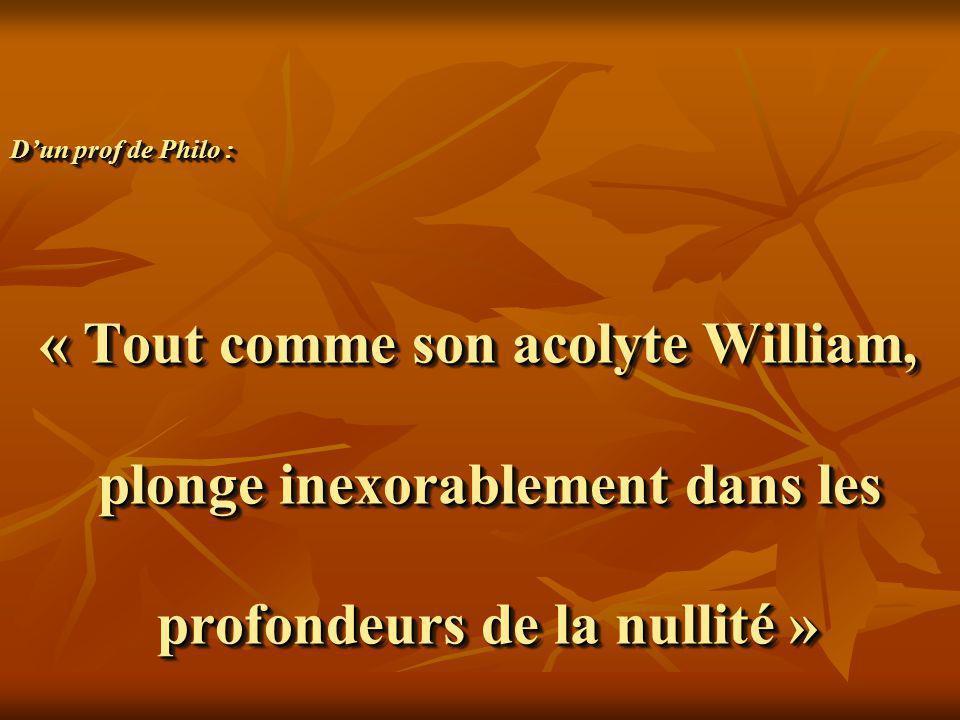 D'un prof de Philo : « Tout comme son acolyte William, plonge inexorablement dans les profondeurs de la nullité »