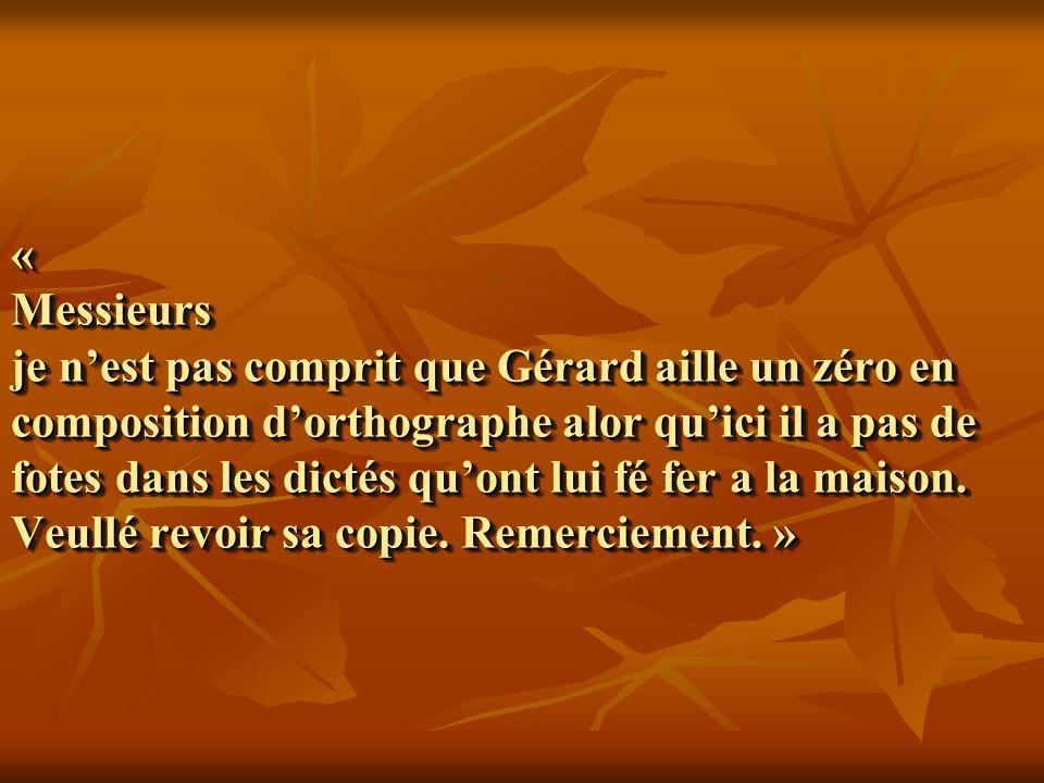 « Messieurs je n'est pas comprit que Gérard aille un zéro en composition d'orthographe alor qu'ici il a pas de fotes dans les dictés qu'ont lui fé fer a la maison.
