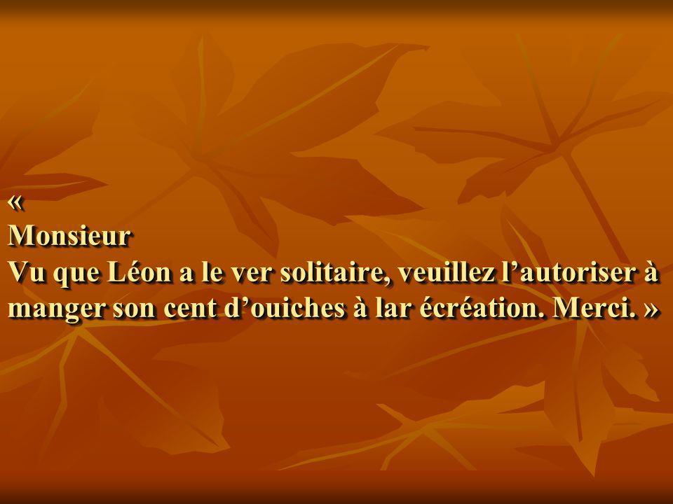 « Monsieur Vu que Léon a le ver solitaire, veuillez l'autoriser à manger son cent d'ouiches à lar écréation.