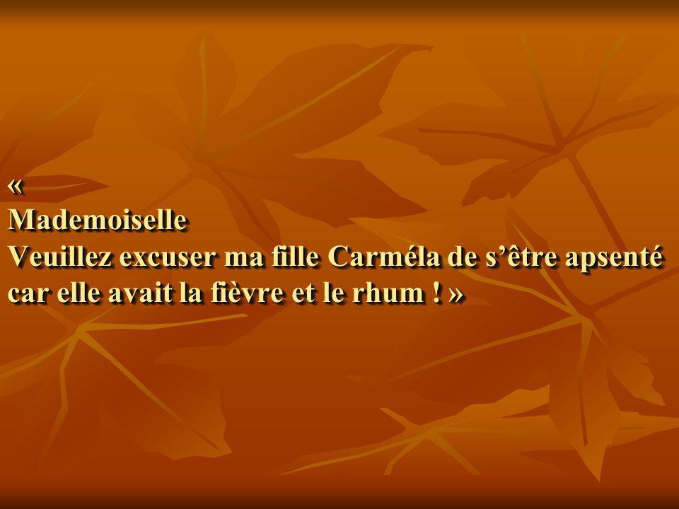 « Mademoiselle Veuillez excuser ma fille Carméla de s'être apsenté car elle avait la fièvre et le rhum .
