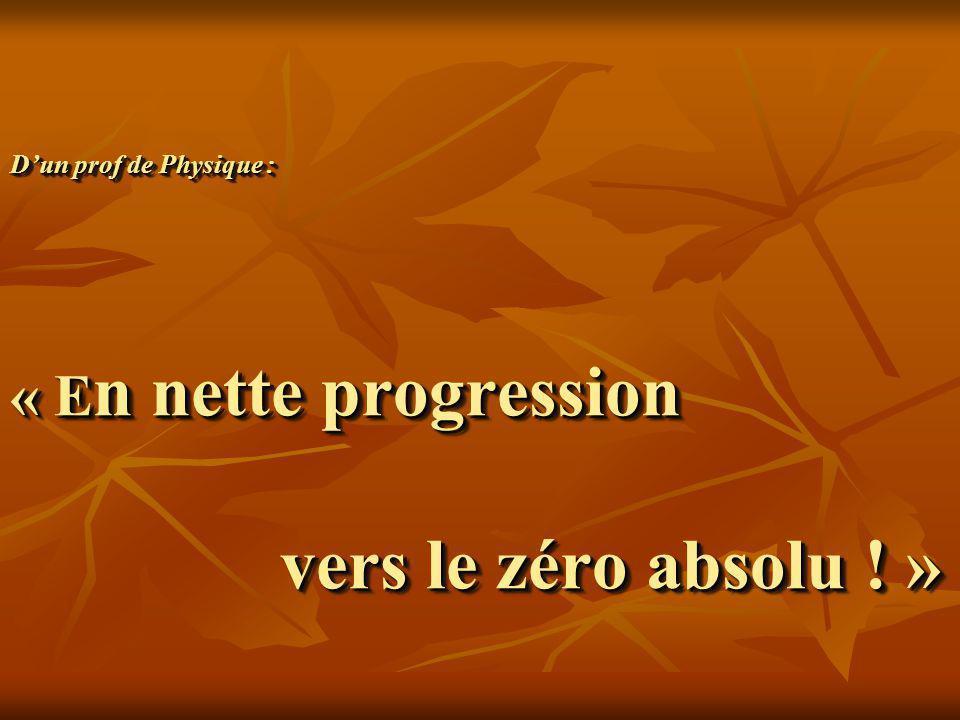 D'un prof de Physique : « En nette progression vers le zéro absolu ! »