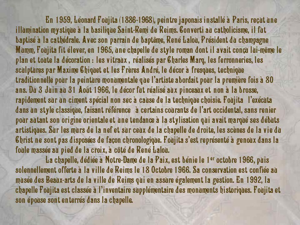 En 1959, Léonard Foujita (1886-1968), peintre japonais installé à Paris, reçut une illumination mystique à la basilique Saint-Remi de Reims. Converti au catholicisme, il fut baptisé à la cathédrale. Avec son parrain de baptême, René Lalou, Président du champagne Mumm, Foujita fit élever, en 1965, une chapelle de style roman dont il avait conçu lui-même le plan et toute la décoration : les vitraux , réalisés par Charles Marq, les ferronneries, les sculptures par Maxime Chiquet et les Frères André, le décor à fresques, technique traditionnelle pour la peinture monumentale que l'artiste abordait pour la première fois à 80 ans. Du 3 Juin au 31 Août 1966, le décor fut réalisé aux pinceaux et non à la brosse, rapidement sur un ciment spécial non sec à cause de la technique choisie. Foujita l'exécuta dans un style classique, faisant référence à certains courants de l'art occidental, sans renier pour autant son origine orientale et une tendance à la stylisation qui avait marqué ses débuts artistiques. Sur les murs de la nef et sur ceux de la chapelle de droite, les scènes de la vie du Christ ne sont pas disposées de façon chronologique. Foujita s'est représenté à genoux dans la foule massée au pied de la croix, à côté de René Lalou.
