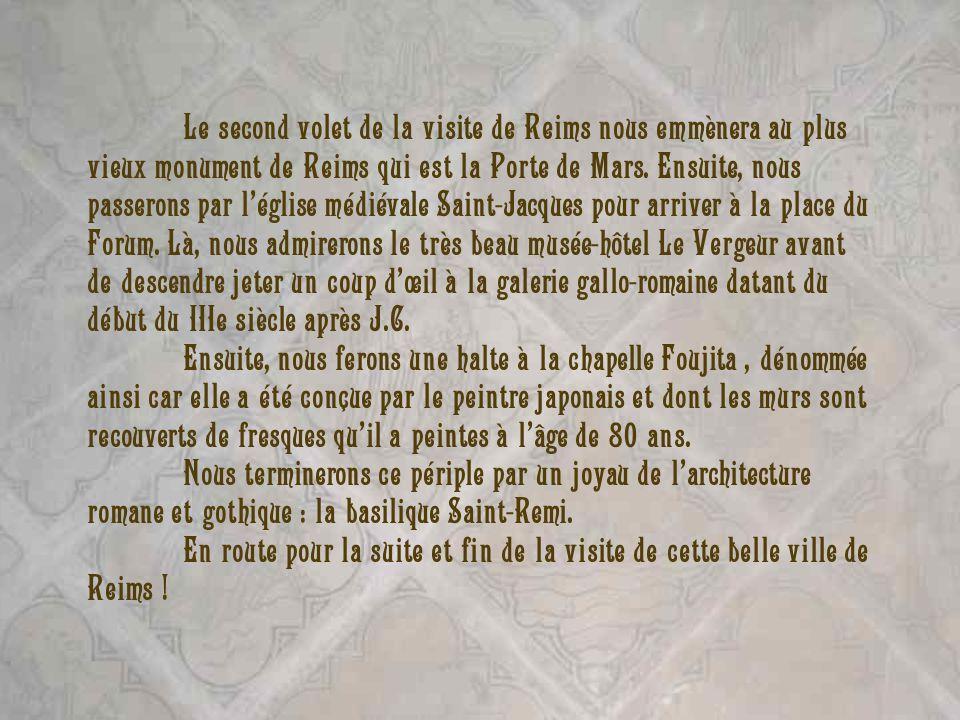 Le second volet de la visite de Reims nous emmènera au plus vieux monument de Reims qui est la Porte de Mars. Ensuite, nous passerons par l'église médiévale Saint-Jacques pour arriver à la place du Forum. Là, nous admirerons le très beau musée-hôtel Le Vergeur avant de descendre jeter un coup d'œil à la galerie gallo-romaine datant du début du IIIe siècle après J.C.