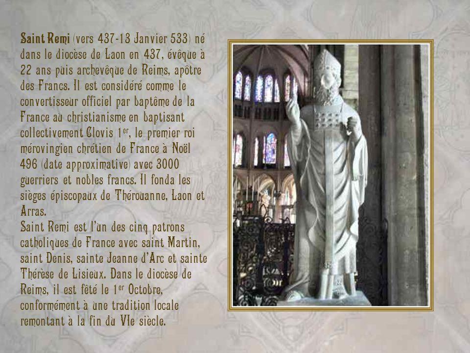 Saint Remi (vers 437-13 Janvier 533) né dans le diocèse de Laon en 437, évêque à 22 ans puis archevêque de Reims, apôtre des Francs. Il est considéré comme le convertisseur officiel par baptême de la France au christianisme en baptisant collectivement Clovis 1er, le premier roi mérovingien chrétien de France à Noël 496 (date approximative) avec 3000 guerriers et nobles francs. Il fonda les sièges épiscopaux de Thérouanne, Laon et Arras.