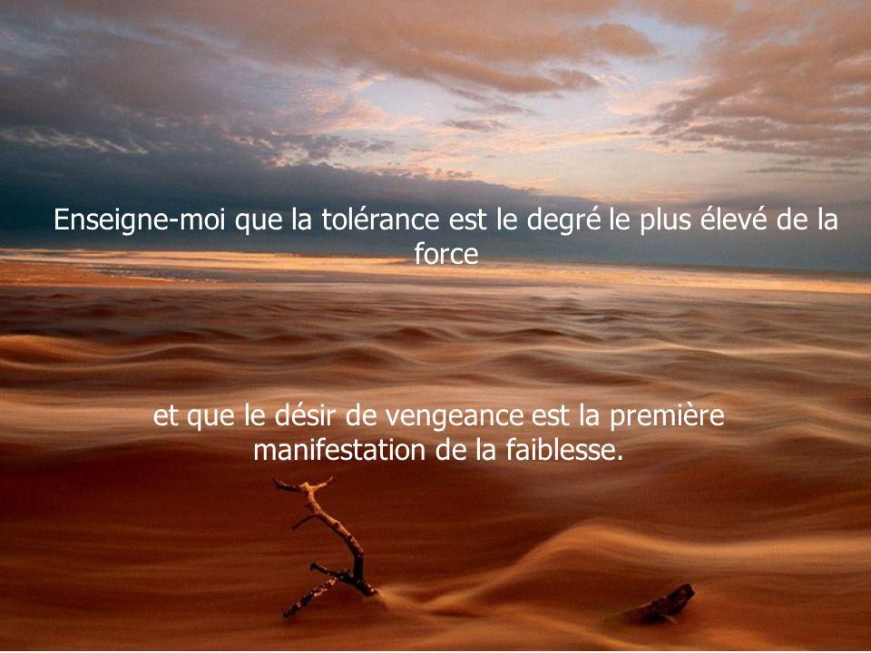 Enseigne-moi que la tolérance est le degré le plus élevé de la force