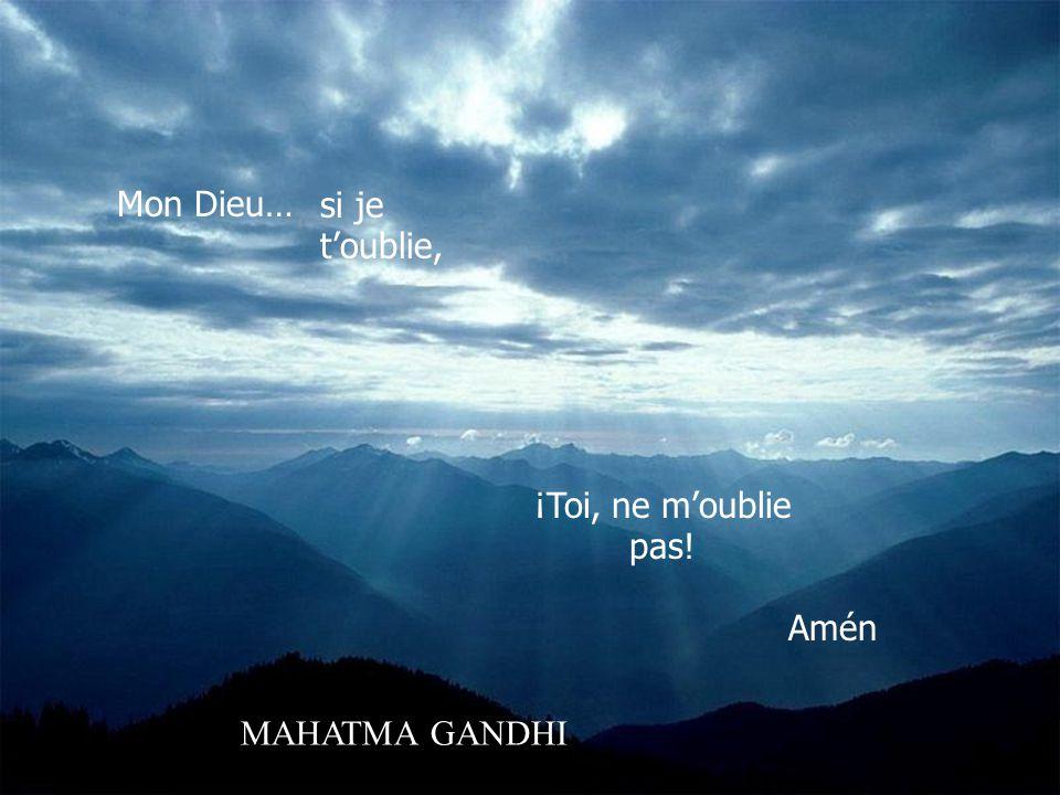 Mon Dieu… si je t'oublie, ¡Toi, ne m'oublie pas! Amén MAHATMA GANDHI