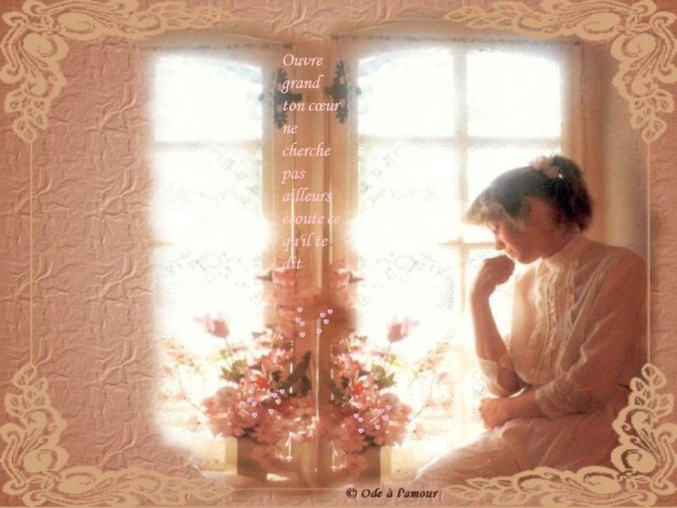 Ouvre grand ton cœur ne cherche pas ailleurs écoute ce qu il te dit