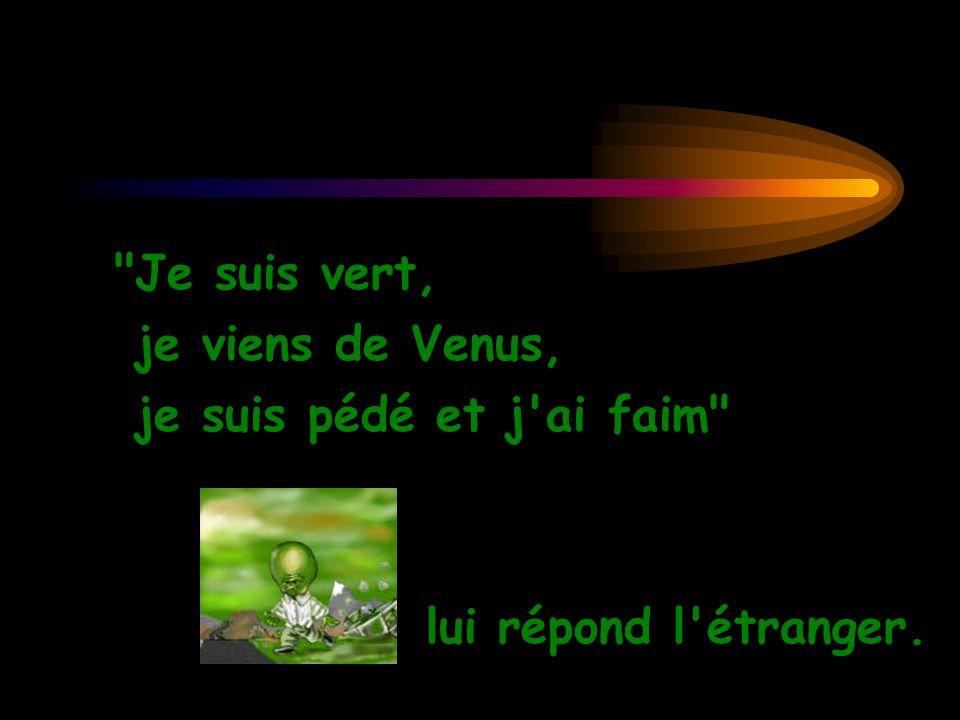 Je suis vert, je viens de Venus, je suis pédé et j ai faim lui répond l étranger.