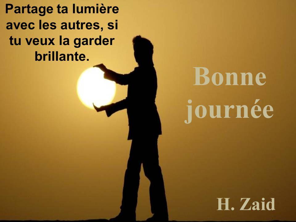 Bonne journée H. Zaid Partage ta lumière avec les autres, si