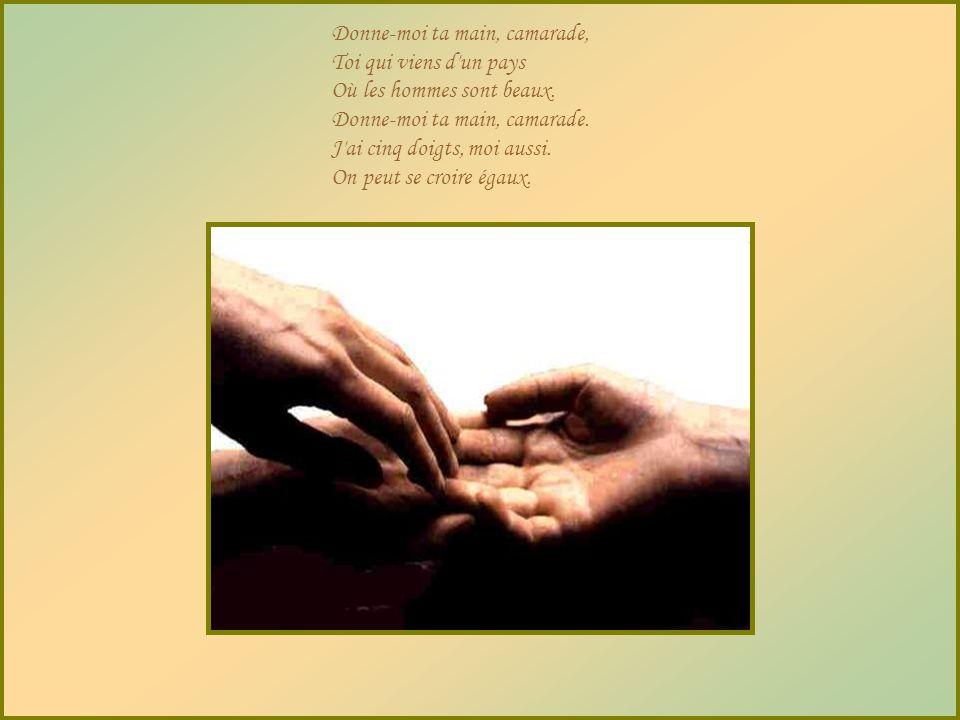 Donne-moi ta main, camarade, Toi qui viens d un pays Où les hommes sont beaux.