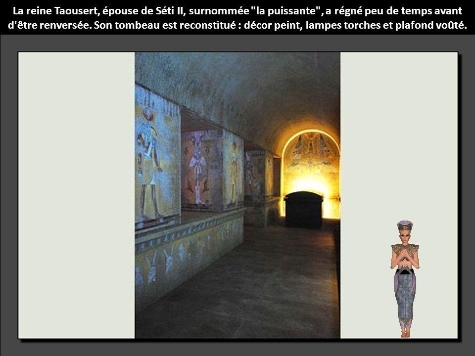 La reine Taousert, épouse de Séti II, surnommée la puissante , a régné peu de temps avant d être renversée. Son tombeau est reconstitué : décor peint, lampes torches et plafond voûté.