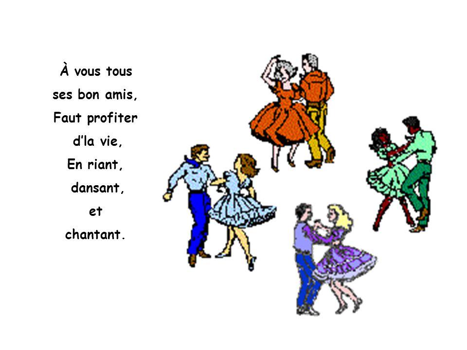 À vous tous ses bon amis, Faut profiter d'la vie, En riant, dansant, et chantant.