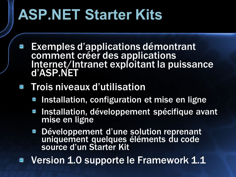 ASP.NET Starter Kits Exemples d'applications démontrant comment créer des applications Internet/Intranet exploitant la puissance d'ASP.NET.
