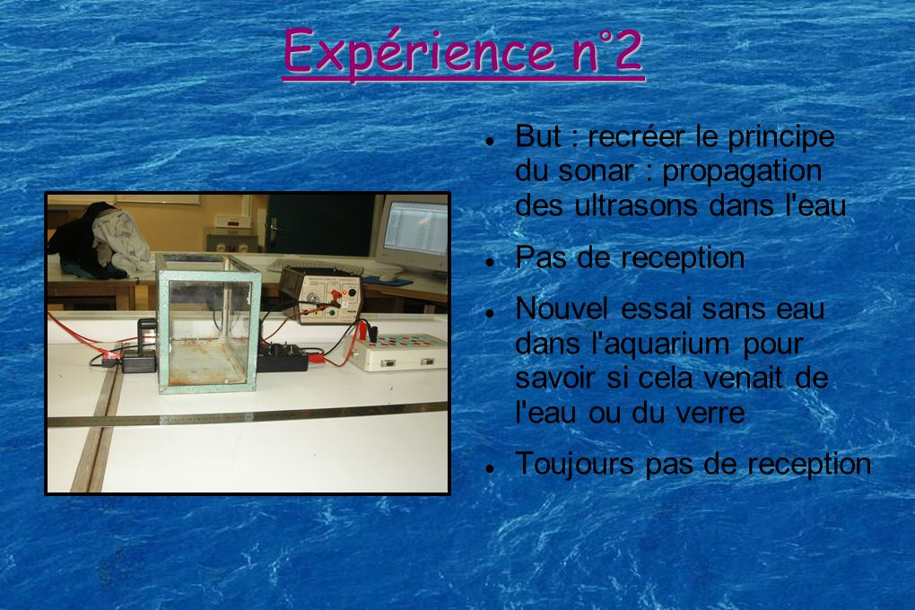 Expérience n°2 But : recréer le principe du sonar : propagation des ultrasons dans l eau. Pas de reception.