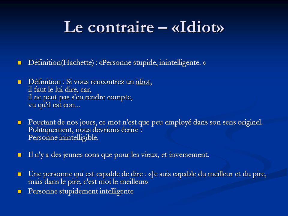Le contraire – «Idiot» Définition(Hachette) : «Personne stupide, inintelligente. »